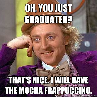 oh you just graduated thats nice i will have the mocha f - Creepy Wonka
