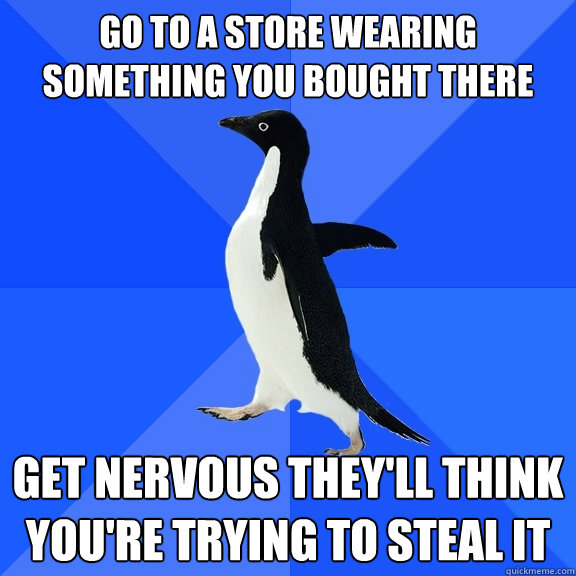 go to a store wearing something you bought there get nervous - Socially Awkward Penguin