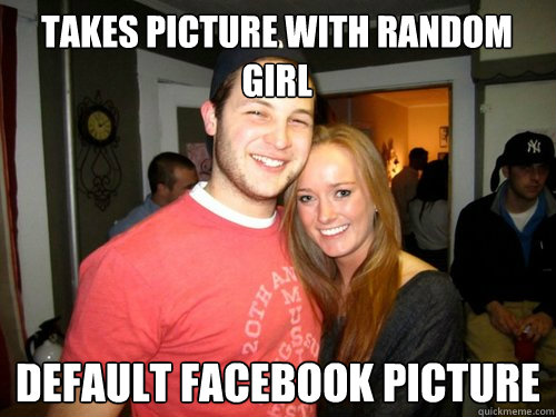 takes picture with random girl default facebook picture - College Sophomore