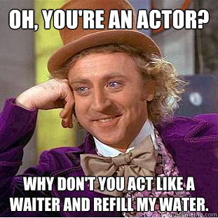 oh youre an actor why dont you act like a waiter and ref - Creepy Wonka