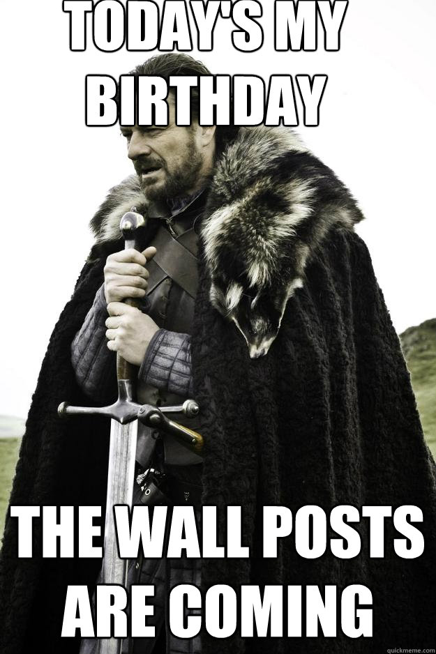 todays my birthday the wall posts are coming - Winter is coming