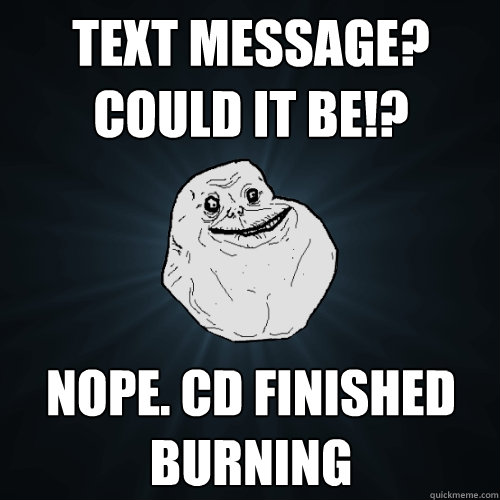 text message could it be nope cd finished burning - Forever Alone