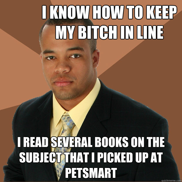 i know how to keep my bitch in line i read several books on  - Successful Black Man