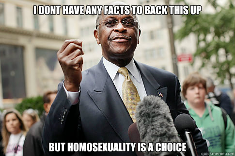 i dont have any facts to back this up but homosexuality is a - Herman Cain