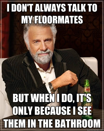 i dont always talk to my floormates but when i do its onl - The Most Interesting Man In The World