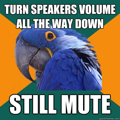 turn speakers volume all the way down still mute - Paranoid Parrot