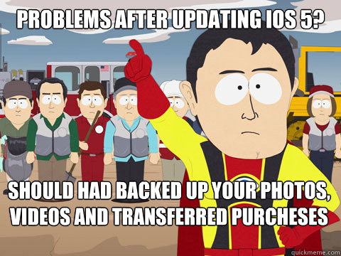 problems after updating ios 5 should had backed up your pho - Captain Hindsight