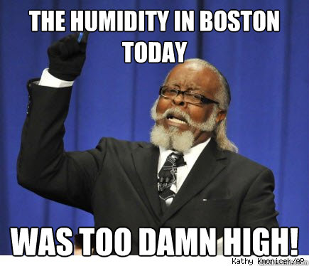 the humidity in boston today was too damn high - 