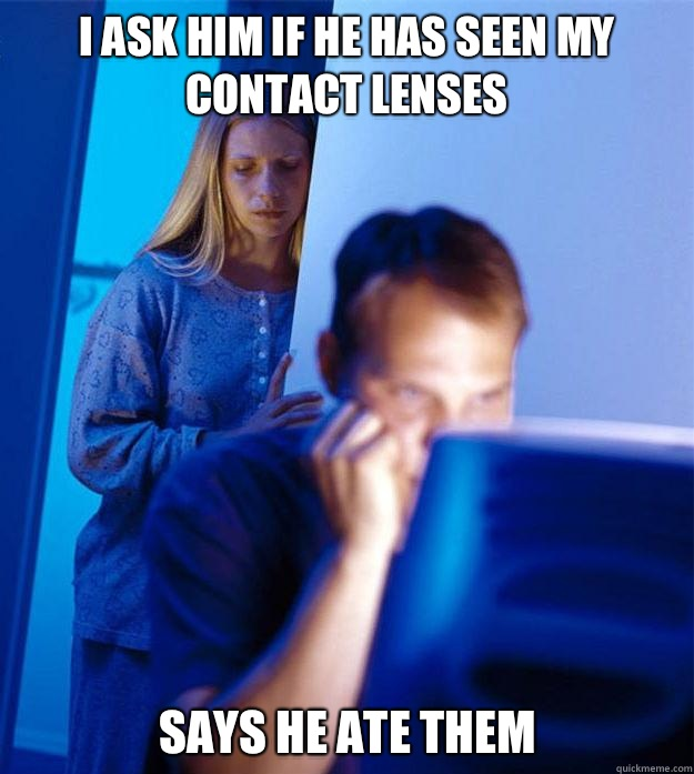 I ask him if he has seen my contact lenses Says he ate them - Redditors Wife