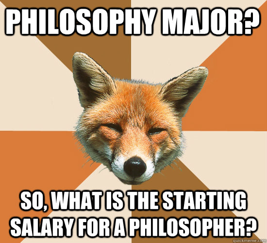 philosophy major so what is the starting salary for a phil - Condescending Fox