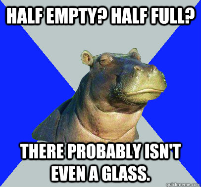 half empty half full there probably isnt even a glass - Skeptical Hippo