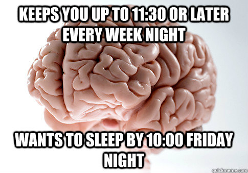 keeps you up to 1130 or later every week night wants to sle - Scumbag Brain