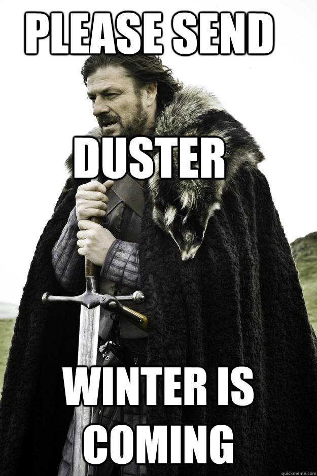 please send duster winter is coming - Winter is coming