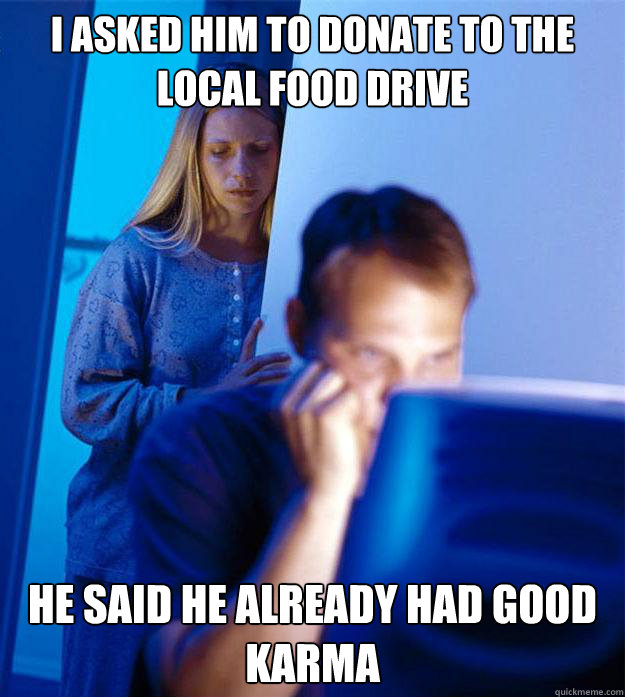i asked him to donate to the local food drive he said he alr - Redditors Wife