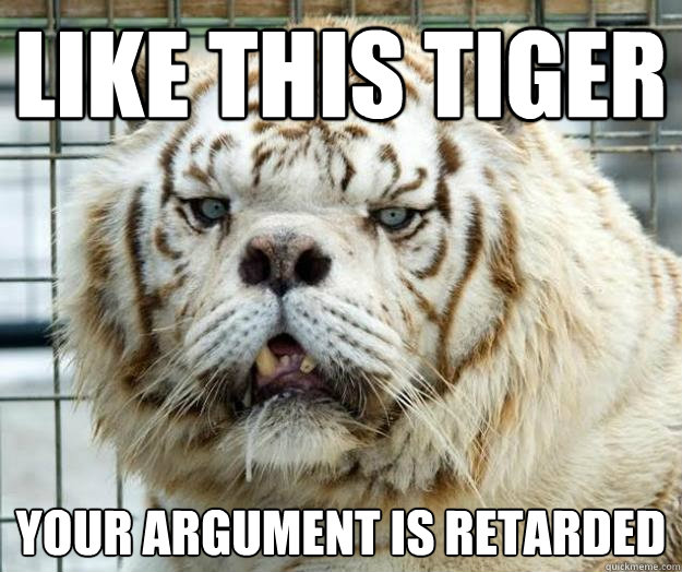like this tiger your argument is retarded   retarded tiger
