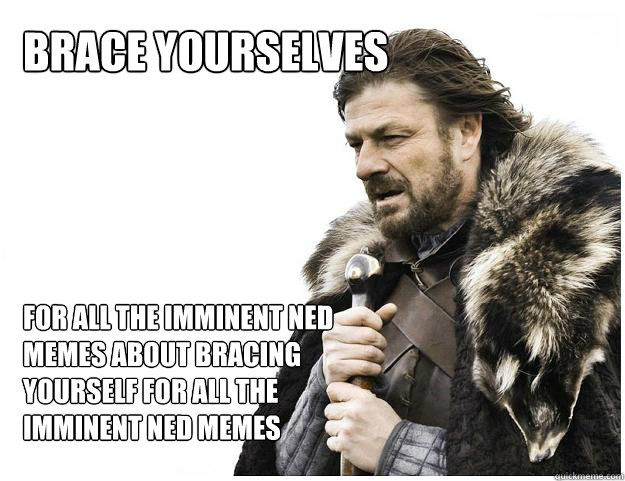 brace yourselves for all the imminent ned memes about bracin - Imminent Ned