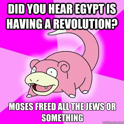 did you hear egypt is having a revolution moses freed all t - Slowpoke