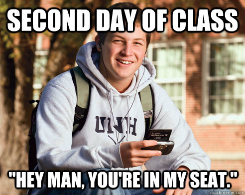 second day of class hey man youre in my seat - College Freshman