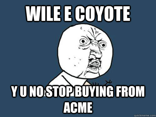 wile e coyote y u no stop buying from acme - Y U No