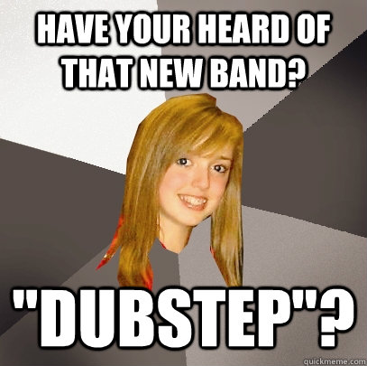 have your heard of that new band dubstep - Musically Oblivious 8th Grader