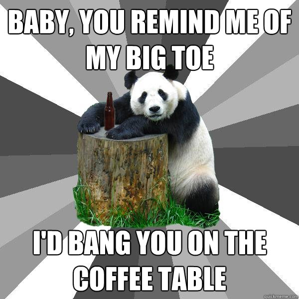 baby you remind me of my big toe id bang you on the coffe - Pickup-Line Panda
