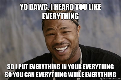 yo dawg i heard you like everything so i put everything in  - Yo dawg i herd u like unit tests