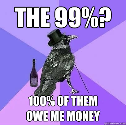 the 99 100 of them owe me money - Rich Raven