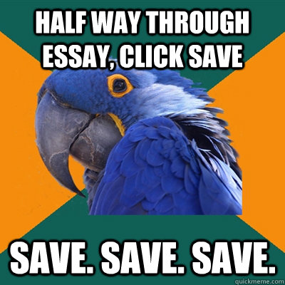 half way through essay click save save save save - Paranoid Parrot