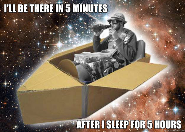 ill be there in 5 minutes after i sleep for 5 hours - Space Time Jon