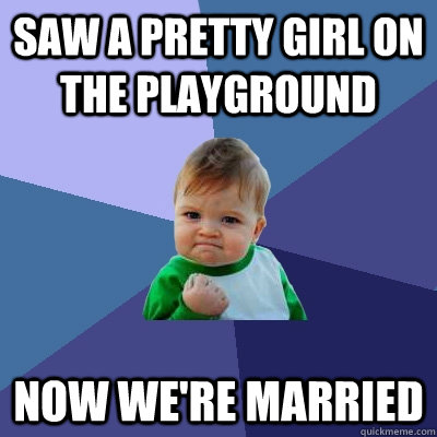 saw a pretty girl on the playground now were married - Success Kid