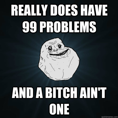 really does have 99 problems and a bitch aint one - Forever Alone