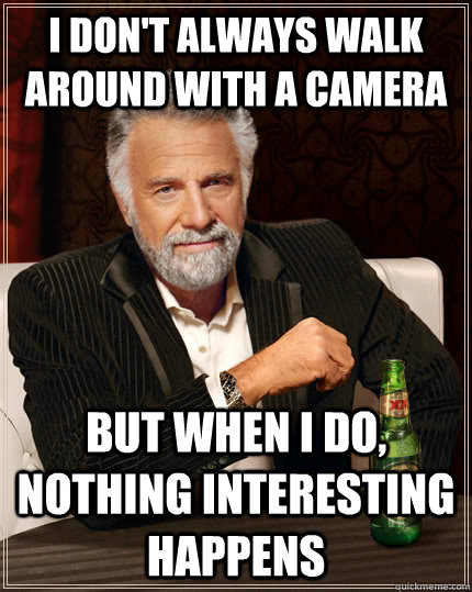 i dont always walk around with a camera but when i do noth - The Most Interesting Man In The World