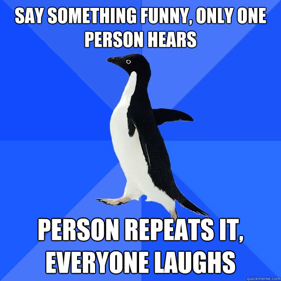 say something funny only one person hears person repeats it - Socially Awkward Penguin