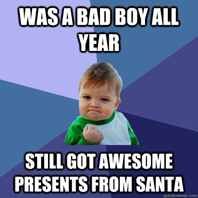 was a bad boy all year still got awesome presents from santa - Success Kid