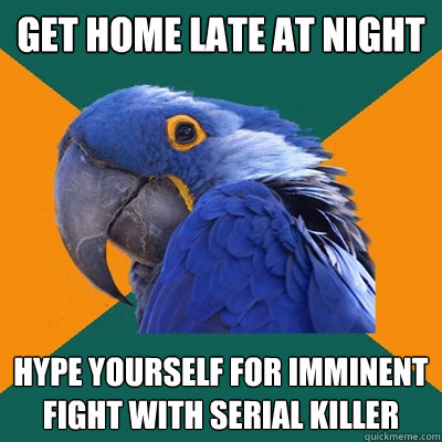 get home late at night hype yourself for imminent fight with - Paranoid Parrot