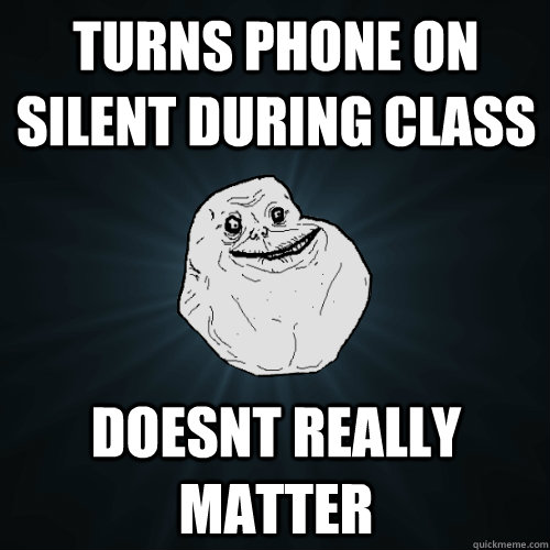 turns phone on silent during class doesnt really matter - Forever Alone