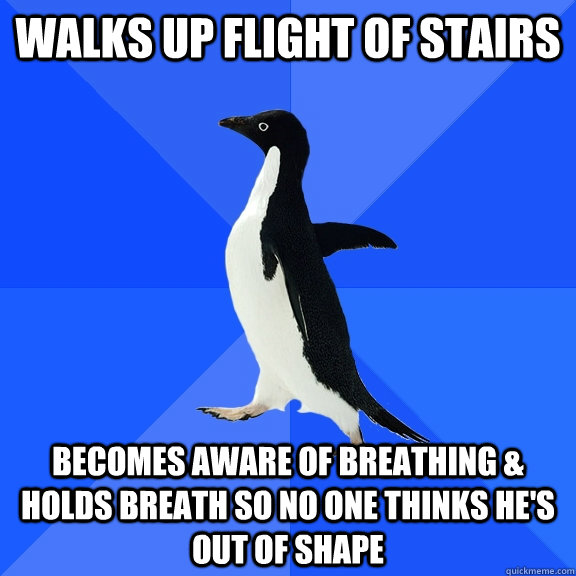 walks up flight of stairs becomes aware of breathing holds - Socially Awkward Penguin