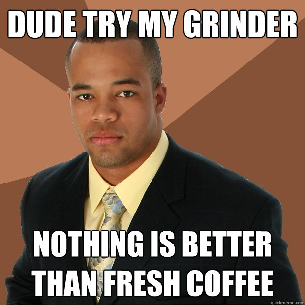 dude try my grinder nothing is better than fresh coffee  - Successful Black Man