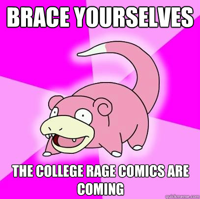 brace yourselves the college rage comics are coming - Slowpoke
