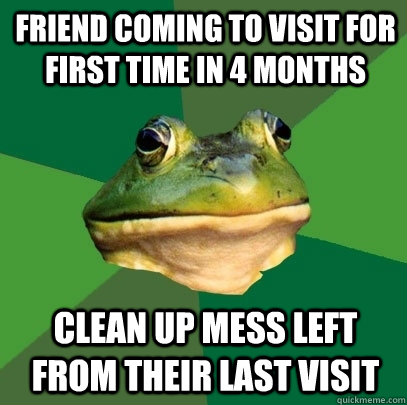 friend coming to visit for first time in 4 months clean up m - Foul Bachelor Frog