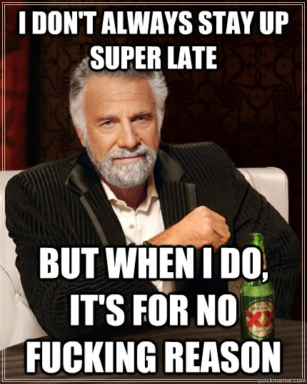 i dont always stay up super late but when i do its for no - The Most Interesting Man In The World