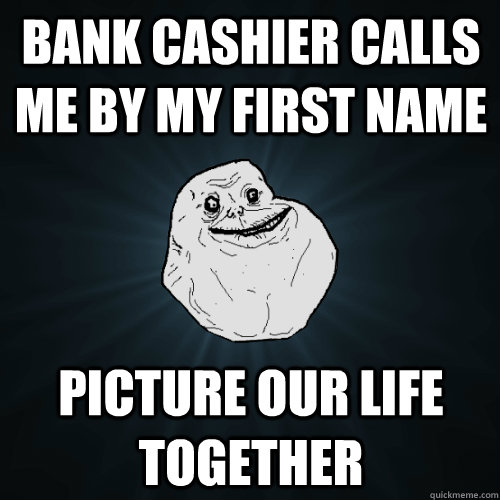 bank cashier calls me by my first name picture our life toge - Forever Alone
