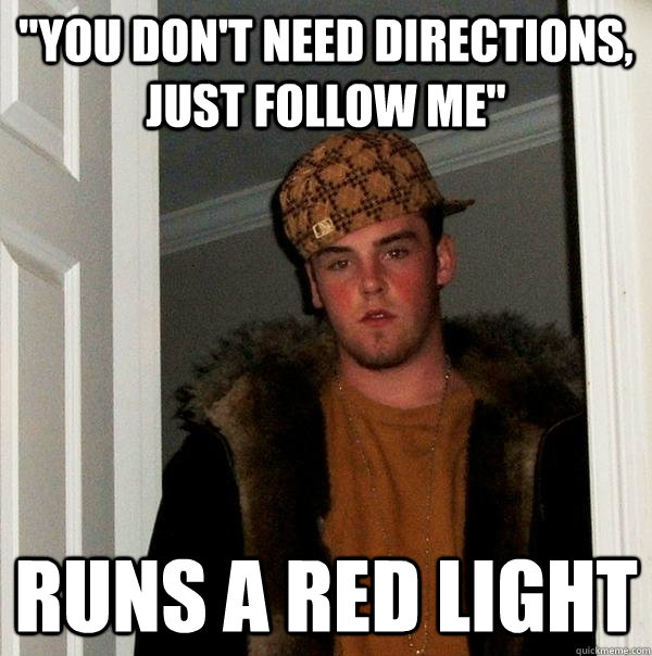 you dont need directions just follow me runs a red light - Scumbag Steve