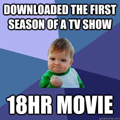 downloaded the first season of a tv show 18hr movie - Success Kid