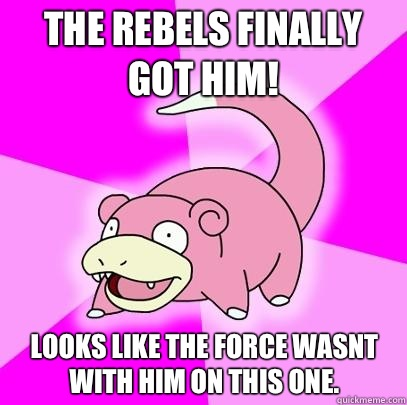 The rebels finally got him Looks like the force wasnt with h - Slowpoke