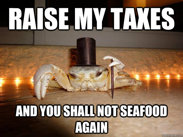 raise my taxes and you shall not seafood again - Fancy Crab