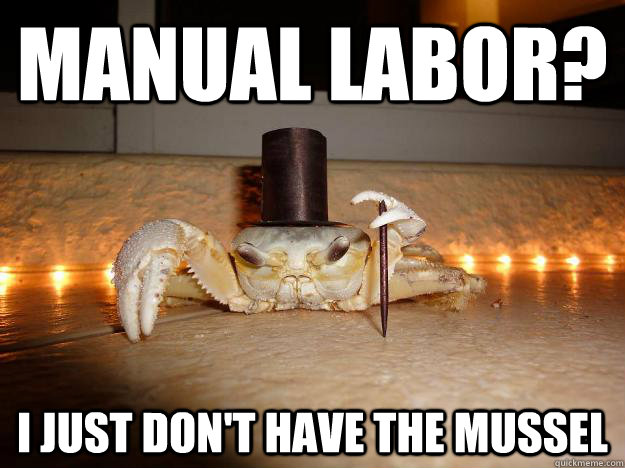manual labor i just dont have the mussel - Fancy Crab
