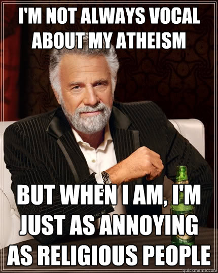 im not always vocal about my atheism but when i am im jus - The Most Interesting Man In The World