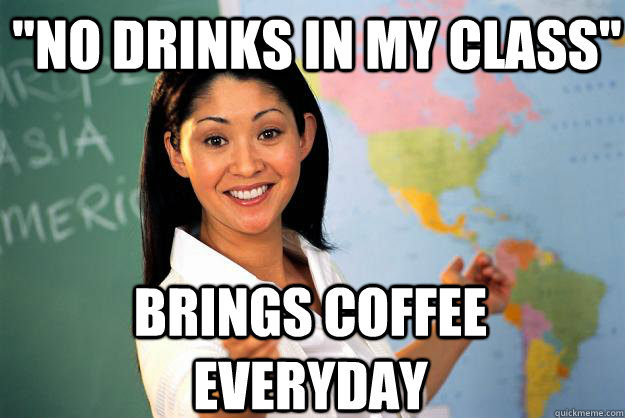 no drinks in my class brings coffee everyday - Unhelpful High School Teacher