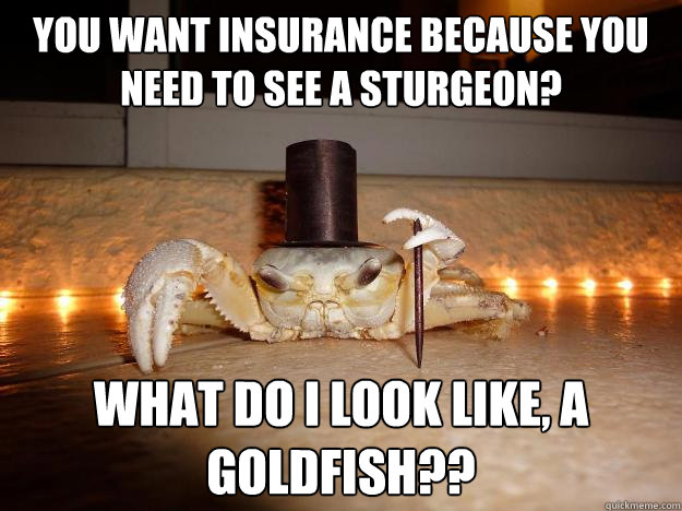 you want insurance because you need to see a sturgeon what  - Fancy Crab